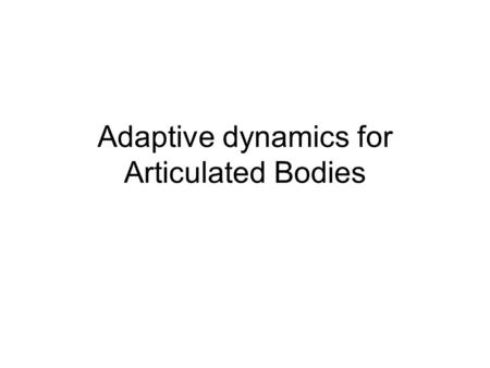 Adaptive dynamics for Articulated Bodies. Articulated Body dynamics Optimal forward dynamics algorithm –Linear time complexity –e.g. Featherstone's DCA.