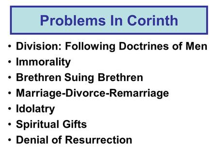 Problems In Corinth Division: Following Doctrines of Men Immorality Brethren Suing Brethren Marriage-Divorce-Remarriage Idolatry Spiritual Gifts Denial.
