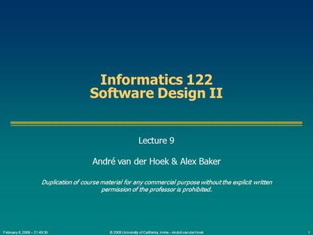 © 2009 University of California, Irvine – André van der Hoek1February 8, 2009 – 21:49:30 Informatics 122 Software Design II Lecture 9 André van der Hoek.