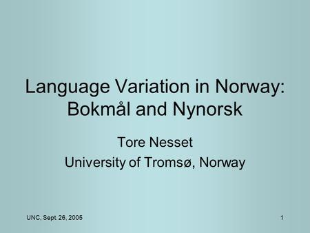 UNC, Sept. 26, 20051 Language Variation in Norway: Bokmål and Nynorsk Tore Nesset University of Tromsø, Norway.