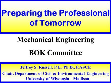 Jeffrey S. Russell, P.E., Ph.D., F.ASCE Chair, Department of Civil & Environmental Engineering University of Wisconsin - Madison Preparing the Professional.
