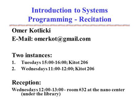 Introduction to Systems Programming - Recitation Omer Kotlicki   Two instances: 1.Tuesdays 15:00-16:00; Kitot 206 2.Wednesdays.
