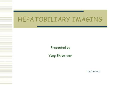 HEPATOBILIARY IMAGING Presented by Yang Shiow-wen 11/26/2001.