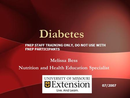 Diabetes Melissa Bess Nutrition and Health Education Specialist FNEP STAFF TRAINING ONLY, DO NOT USE WITH FNEP PARTICIPANTS 07/2007.