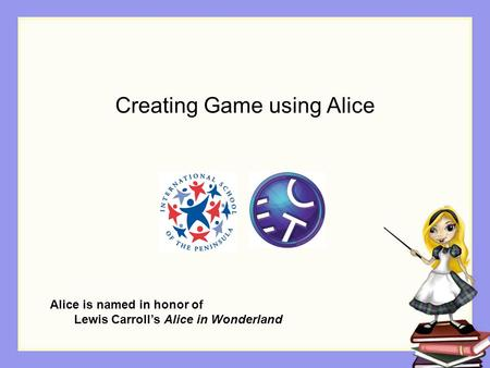 Creating Game using Alice Alice is named in honor of Lewis Carroll's Alice in Wonderland.
