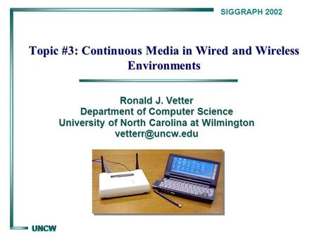 UNCW UNCW SIGGRAPH 2002 Topic #3: Continuous Media in Wired and Wireless Environments Ronald J. Vetter Department of Computer Science University of North.