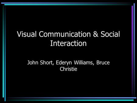 Visual Communication & Social Interaction John Short, Ederyn Williams, Bruce Christie.