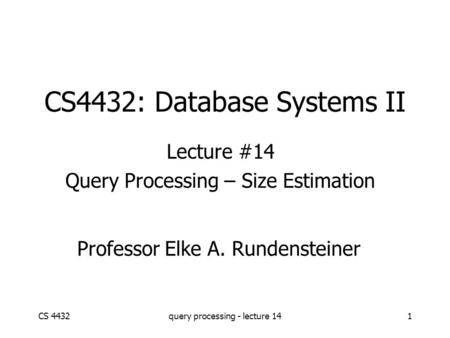 CS 4432query processing - lecture 141 CS4432: Database Systems II Lecture #14 Query Processing – Size Estimation Professor Elke A. Rundensteiner.