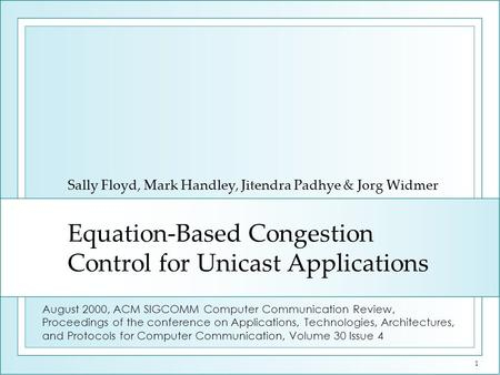 1 Equation-Based Congestion Control for Unicast Applications Sally Floyd, Mark Handley, Jitendra Padhye & Jorg Widmer August 2000, ACM SIGCOMM Computer.