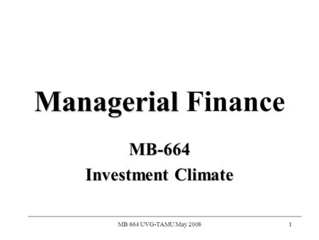 MB 664 UVG-TAMU May 20081 Managerial Managerial Finance MB-664 Investment Climate.