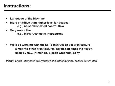 1 Instructions: Language of the Machine More primitive than higher level languages e.g., no sophisticated control flow Very restrictive e.g., MIPS Arithmetic.