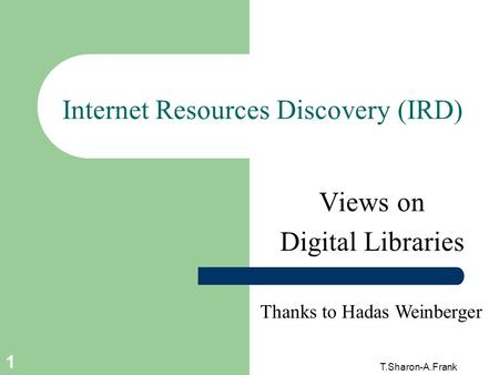 T.Sharon-A.Frank 1 Internet Resources Discovery (IRD) Views on Digital Libraries Thanks to Hadas Weinberger.