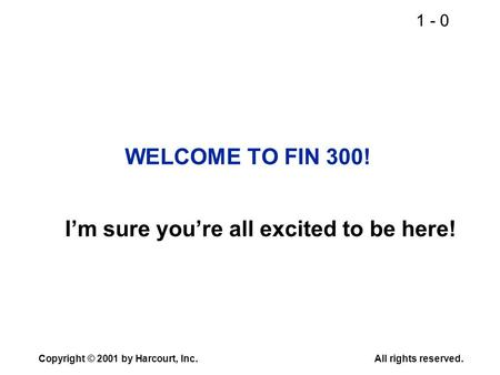 1 - 0 Copyright © 2001 by Harcourt, Inc.All rights reserved. WELCOME TO FIN 300! I'm sure you're all excited to be here!