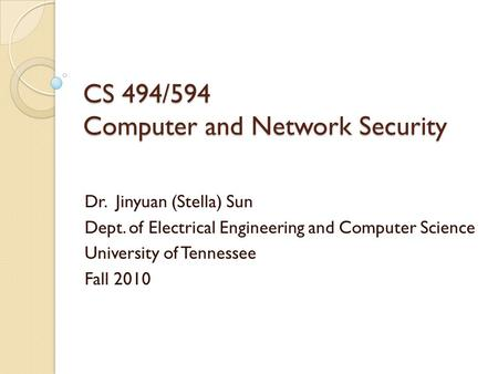 CS 494/594 Computer and Network Security Dr. Jinyuan (Stella) Sun Dept. of Electrical Engineering and Computer Science University of Tennessee Fall 2010.