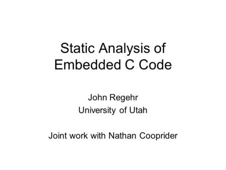Static Analysis of Embedded C Code John Regehr University of Utah Joint work with Nathan Cooprider.