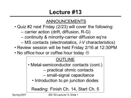 Spring 2007EE130 Lecture 13, Slide 1 Lecture #13 ANNOUNCEMENTS Quiz #2 next Friday (2/23) will cover the following: – carrier action (drift, diffusion,