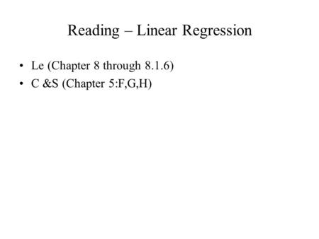 Reading – Linear Regression Le (Chapter 8 through 8.1.6) C &S (Chapter 5:F,G,H)