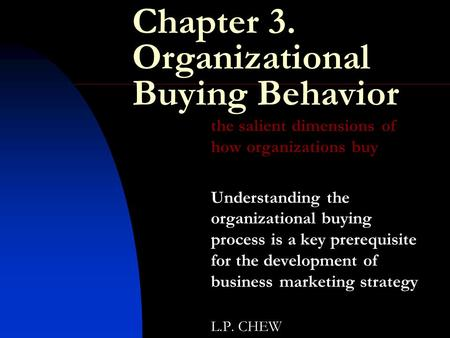 Chapter 3. Organizational Buying Behavior the salient dimensions of how organizations buy Understanding the organizational buying process is a key prerequisite.