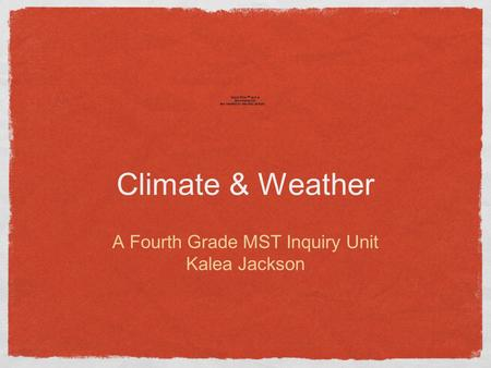 Climate & Weather A Fourth Grade MST Inquiry Unit Kalea Jackson.