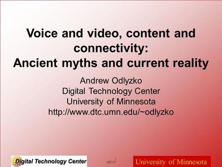 1 AO 1/07 University of Minnesota Voice and video, content and connectivity: Ancient myths and current reality Andrew Odlyzko Digital Technology Center.