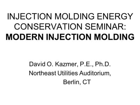 INJECTION MOLDING ENERGY CONSERVATION SEMINAR: MODERN INJECTION MOLDING David O. Kazmer, P.E., Ph.D. Northeast Utilities Auditorium, Berlin, CT.