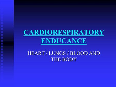 CARDIORESPIRATORY ENDUCANCE HEART / LUNGS / BLOOD AND THE BODY.