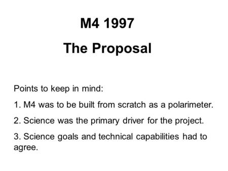 M4 1997 The Proposal Points to keep in mind: 1. M4 was to be built from scratch as a polarimeter. 2. Science was the primary driver for the project. 3.