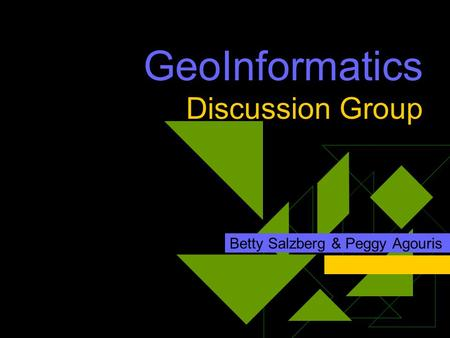 GeoInformatics Discussion Group Betty Salzberg & Peggy Agouris.