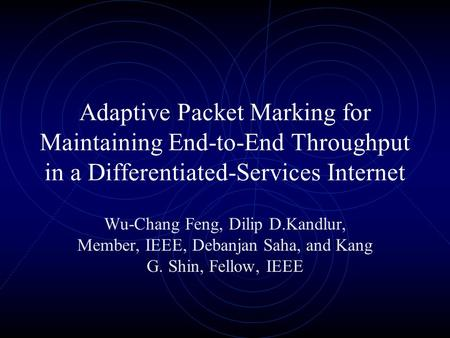 Adaptive Packet Marking for Maintaining End-to-End Throughput in a Differentiated-Services Internet Wu-Chang Feng, Dilip D.Kandlur, Member, IEEE, Debanjan.