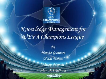 Knowledge Management for UEFA Champions League By Harsha Gunnam Hetal Mehta Nargis Memon Manish Wadhwa.