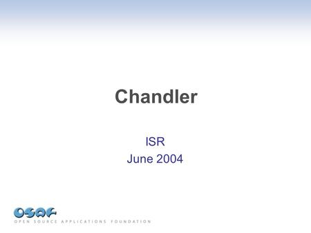 Chandler ISR June 2004. Chandler Open Source Personal Information Manager Email, calendar, contacts, tasks, free-form items Easy sharing and collaboration.