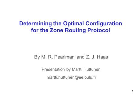 1 CWCCWC Oulu Determining the Optimal Configuration for the Zone Routing Protocol By M. R. Pearlman and Z. J. Haas Presentation by Martti Huttunen