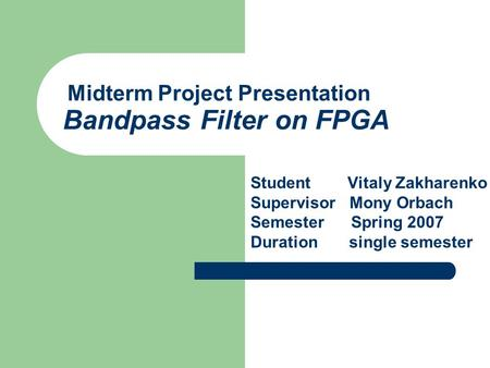 Midterm Project Presentation Bandpass Filter on FPGA Student Vitaly Zakharenko Supervisor Mony Orbach Semester Spring 2007 Duration single semester.
