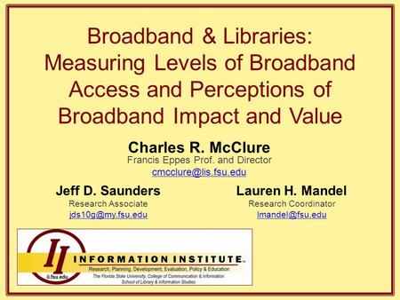 Broadband & Libraries: Measuring Levels of Broadband Access and Perceptions of Broadband Impact and Value Jeff D. Saunders Research Associate
