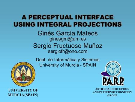 UNIVERSITY OF MURCIA (SPAIN) ARTIFICIAL PERCEPTION AND PATTERN RECOGNITION GROUP A PERCEPTUAL INTERFACE USING INTEGRAL PROJECTIONS Ginés García Mateos.