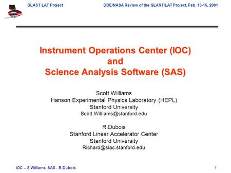 GLAST LAT ProjectDOE/NASA Review of the GLAST/LAT Project, Feb. 13-15, 2001 IOC – S.Williams SAS - R.Dubois 1 Instrument Operations Center (IOC) and Science.