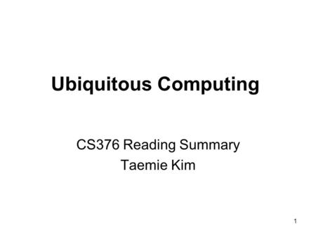 1 Ubiquitous Computing CS376 Reading Summary Taemie Kim.
