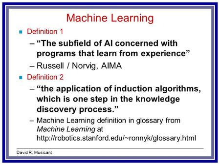 "David R. Musicant Machine Learning n Definition 1 –""The subfield of AI concerned with programs that learn from experience"" –Russell / Norvig, AIMA n Definition."