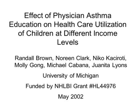 Effect of Physician Asthma Education on Health Care Utilization of Children at Different Income Levels Randall Brown, Noreen Clark, Niko Kaciroti, Molly.