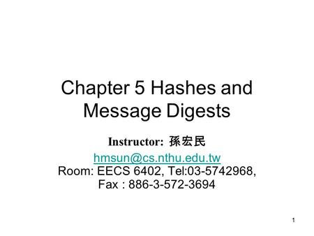 1 Chapter 5 Hashes and Message Digests Instructor: 孫宏民  Room: EECS 6402, Tel:03-5742968, Fax : 886-3-572-3694.