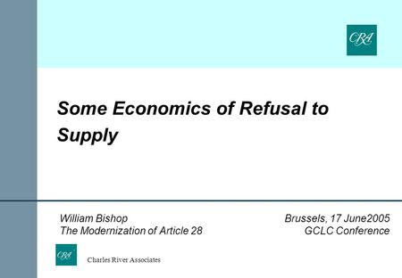 Charles River Associates Some Economics of Refusal to Supply William Bishop Brussels, 17 June2005 The Modernization of Article 28 GCLC Conference.