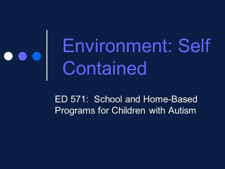 Environment: Self Contained ED 571: School and Home-Based Programs for Children with Autism.