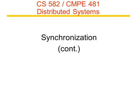 CS 582 / CMPE 481 Distributed Systems Synchronization (cont.)