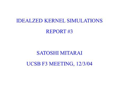 IDEALZED KERNEL SIMULATIONS REPORT #3 SATOSHI MITARAI UCSB F3 MEETING, 12/3/04.