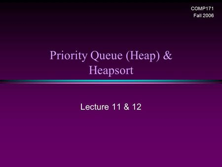 Priority Queue (Heap) & Heapsort COMP171 Fall 2006 Lecture 11 & 12.