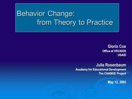 Behavior Change: from Theory to Practice from Theory to Practice Gloria Coe Office of HIV/AIDS USAID Julia Rosenbaum Academy for Educational Development.