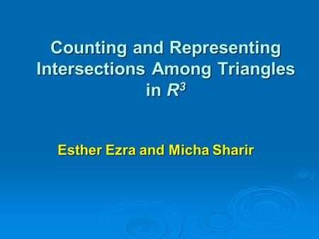 Counting and Representing Intersections Among Triangles in R 3 Esther Ezra and Micha Sharir.