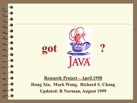 got ? Research Project – April 1998 Hang Xia, Mark Wang, Richard S. Chang Updated: R Norman, August 1999.