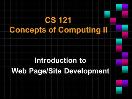 CS 121 Concepts of Computing II Introduction to Web Page/Site Development.