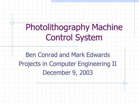 Photolithography Machine Control System Ben Conrad and Mark Edwards Projects in Computer Engineering II December 9, 2003.
